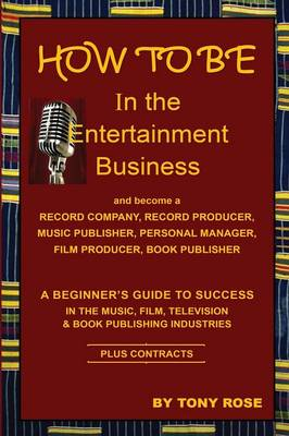 How to Be in the Entertainment Business - A Beginner's Guide to Success in the Music, Film, Television and Book Publishing Industries (Paperback)