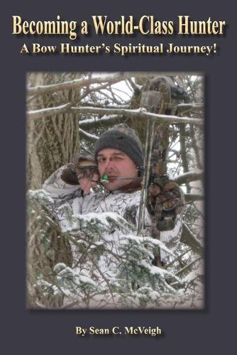 Becoming a World-Class Hunter: A Bow Hunter's Spiritual Journey! (Paperback)