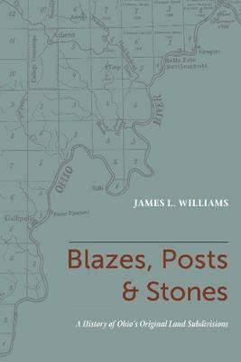 Blazes, Posts & Stones: A History of Ohio's Original Land Subdivisions (Paperback)