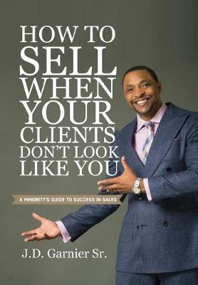 How to Sell When Your Clients Don't Look Like You: A Minority's Guide to Success in Sales (Hardback)