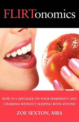 Flirtonomics: How to Capitalize on Your Femininity and Charisma Without Sleeping with Anyone (Paperback)