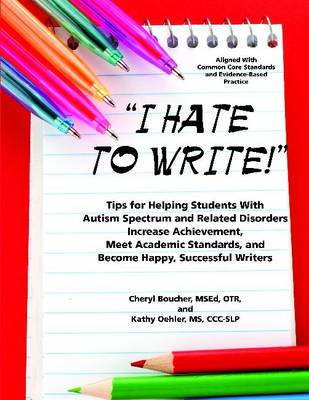 I Hate to Write!: Tips for Helping Students with Autism Spectrum and Related Disorders Increase Achievement, Meet Academic Standards, and Become Happy, Successful Writers (Paperback)
