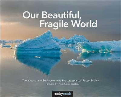 Our Beautiful, Fragile World: The Nature and Environmental Photographs of Peter Essick (Paperback)