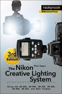 The Nikon Creative Lighting System: Using the SB-500, SB-600, SB-700, SB-800, SB-900, SB-910, and R1C1 Flashes (Paperback)
