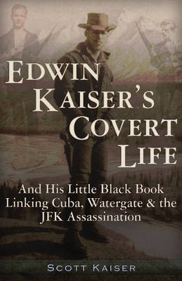 Edwin Kaiser's Covert Life: And His Little Black Book Linking Cuba, Watergate and the JFK Assassination (Paperback)