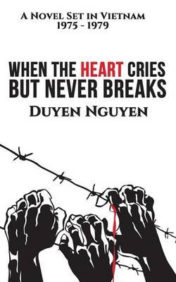 When the Heart Cries But Never Breaks: A Novel Set in Vietnam 1975-1979 (Paperback)