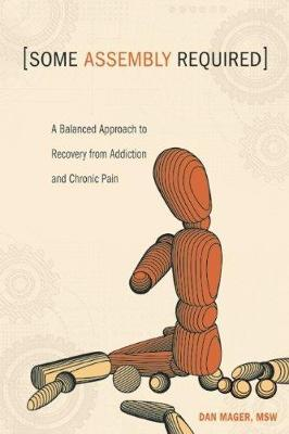 Some Assembly Required: A Balanced Approach to Recovery from Addiction and Chronic Pain (Paperback)