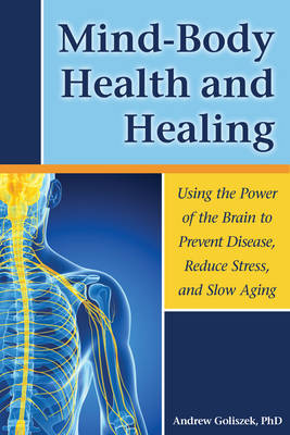 Mind-Body Health and Healing: Using the Power of the Brain to Prevent Disease, Reduce Stress, and Slow Aging (Paperback)