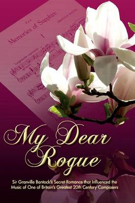 My Dear Rogue, Sir Granville Bantock's Secret Romance That Influenced the Music of One of Britain's Greatest 20th Century Composers (Paperback)