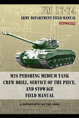 FM 17-74 M26 Pershing Medium Tank Crew Drill, Service of the Piece and Stowage: Field Manual (Paperback)