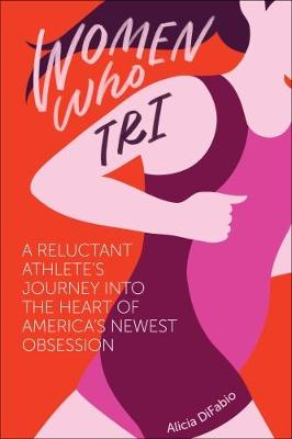 Women Who Tri: A Reluctant Athlete's Journey into the Heart of America's Newest Obsession (Paperback)