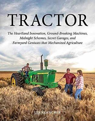Tractor: The Heartland Innovation, Ground-Breaking Machines, Midnight Schemes, Secret Garages, and Farmyard Geniuses  that Mechanized Agriculture (Hardback)