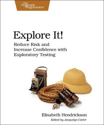 Explore It!: Reduce Risk and Increase Confidence with Exploratory Testing (Paperback)