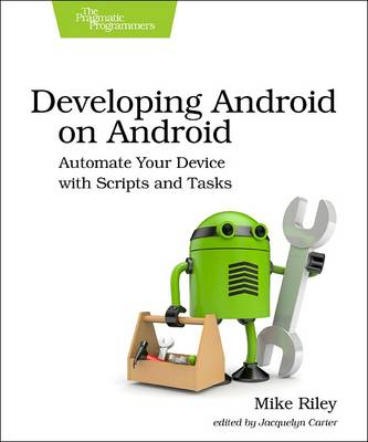 Developing Android on Android: Automate Your Device with Scripts and Tasks (Paperback)