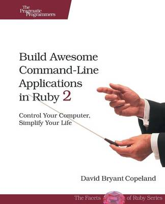 Build Awesome Command-Line Applications in Ruby 2: Control Your Computer, Simplify Your Life (Paperback)