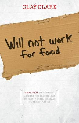 Will Not Work for Food - 9 Big Ideas for Effectively Managing Your Business in an Increasingly Dumb, Distracted & Dishonest America (Paperback)