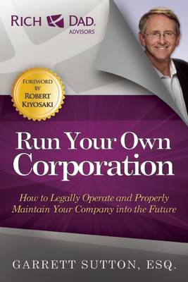 Run Your Own Corporation: How to Legally Operate and Properly Maintain Your Company Into the Future - The Rich Dad Advisor Series (Paperback)