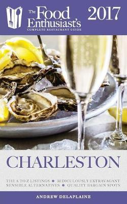 Charleston - 2017: The Food Enthusiast's Complete Restaurant Guide (Paperback)