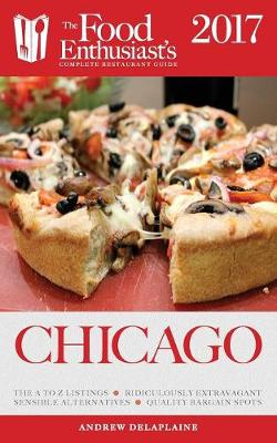 Chicago - 2017: The Food Enthusiast's Complete Restaurant Guide (Paperback)