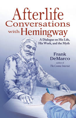 Afterlife Conversations with Hemingway: A Dialogue on His Life, His Work and the Myth (Paperback)