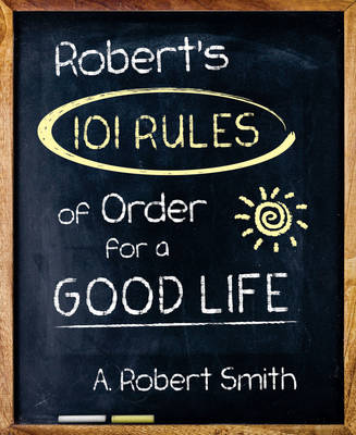 Robert'S 101 Rules of Order: All You Need to Know to Live the Life You Want (Paperback)