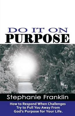Do It on Purpose: How to Respond When Challenges Try to Pull You Away from God's Purpose for Your Life (Paperback)