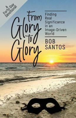 From Glory to Glory: Finding Real Significance in an Image-Driven World (Paperback)