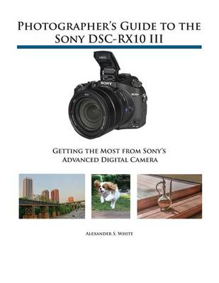 Photographer's Guide to the Sony DSC-RX10 III: Getting the Most from Sony's Advanced Digital Camera (Paperback)