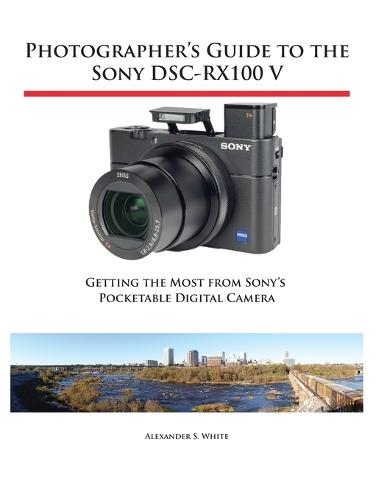 Photographer's Guide to the Sony Dsc-Rx100 V: Getting the Most from Sony's Pocketable Digital Camera (Paperback)