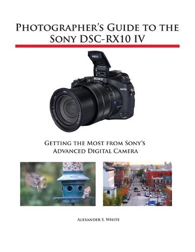 Photographer's Guide to the Sony DSC-RX10 IV: Getting the Most from Sony's Advanced Digital Camera (Paperback)