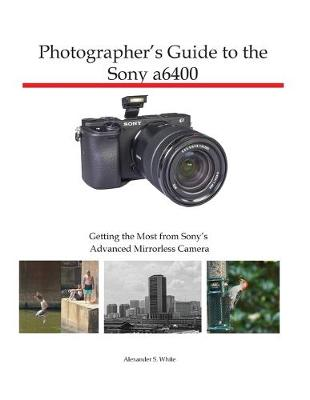 Photographer's Guide to the Sony a6400: Getting the Most from Sony's Advanced Mirrorless Camera (Paperback)