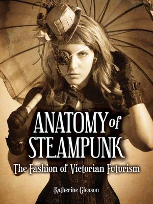 Anatomy of Steampunk: The Fashion of Victorian Futurism (Hardback)