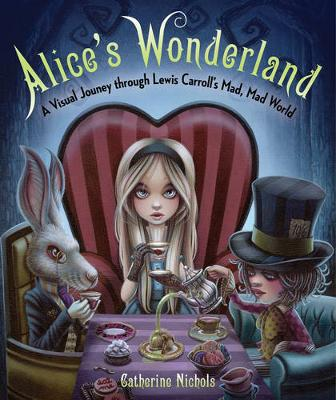 Alice'S Wonderland: A Visual Journey Through Lewis Carroll's Mad, Mad World (Hardback)