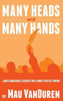 Many Heads and Many Hands: James Madison's Search for a More Perfect Union (Hardback)