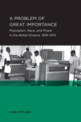 A Problem of Great Importance: Population, Race, and Power in the British Empire, 1918-1973 - Berkeley Series in British Studies 7 (Paperback)