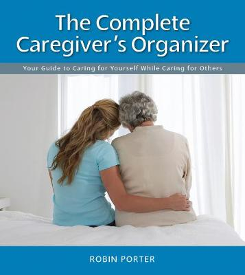 The Complete Caregiver's Organizer: Your Guide to Caring for Yourself While Caring for Others (Spiral bound)