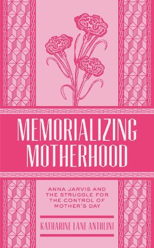 Memorializing Motherhood: Anna Jarvis and the Struggle for Control of Mother's Day - West Virginia & Appalachia (Paperback)