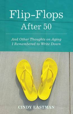 Flip-Flops After Fifty: And Other Thoughts on Aging I Remembered to Write Down (Paperback)