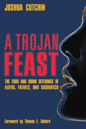 A Trojan Feast: The Food and Drink Offerings of Aliens, Faeries, and Sasquatch (Paperback)