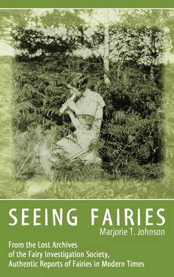 Seeing Fairies: From the Lost Archives of the Fairy Investigation Society, Authentic Reports of Fairies in Modern Times (Hardback)