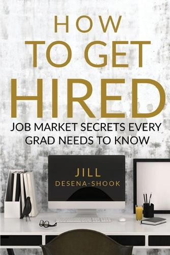How to Get Hired: Job Market Secrets Every Grad Needs to Know (Paperback)