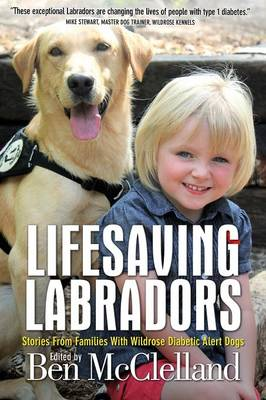 Lifesaving Labradors: Stories from Families with Wildrose Diabetic Alert Dogs (Paperback)