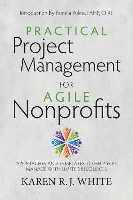 Practical Project Management for Agile Nonprofits: Approaches and Templates to Help You Manage with Limited Resources (Paperback)