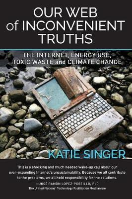 Our Web of Inconvenient Truths: The Internet, Energy Use, Toxic Waste, and Climate Change (Paperback)