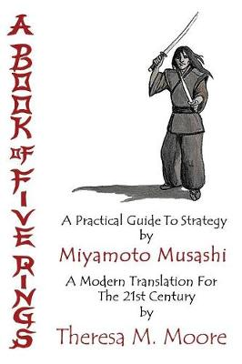 A Book of Five Rings: A Practical Guide to Strategy by Miyamoto Musashi: A Modern Translation for the 21st Century by Theresa M. Moore (Paperback)