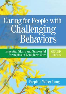 Caring For People With Challenging Behaviors: Essential Skills and Successful Strategies in Long-Term Care (Paperback)