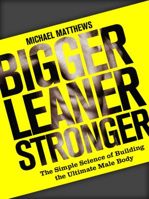 Bigger Leaner Stronger: The Simple Science of Building the Ultimate Male Body - Build Healthy Muscle Series (Paperback)
