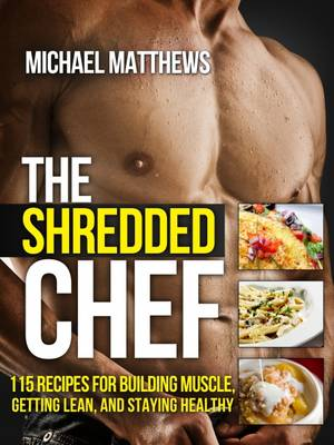 The Shredded Chef: 115 Recipes for Building Muscle, Getting Lean, and Staying Healthy - Build Healthy Muscle Series (Paperback)