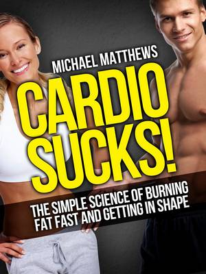 Cardio Sucks!: The Simple Science of Burning Fat Fast and Getting in Shape - Build Healthy Muscle Series (Paperback)