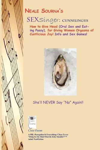 Neale Sourna's Sexsinger: Cunnilingus_how to Give Head (Oral Sex and Eating Pussy), for Giving Women Orgasms of Cuntlicious Joy! Info and Sex Games! (Paperback)